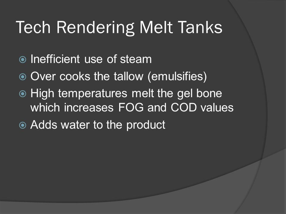 Tech Rendering Melt Tanks  Inefficient use of steam  Over cooks the tallow (emulsifies)  High temperatures melt the gel bone which increases FOG and COD values  Adds water to the product