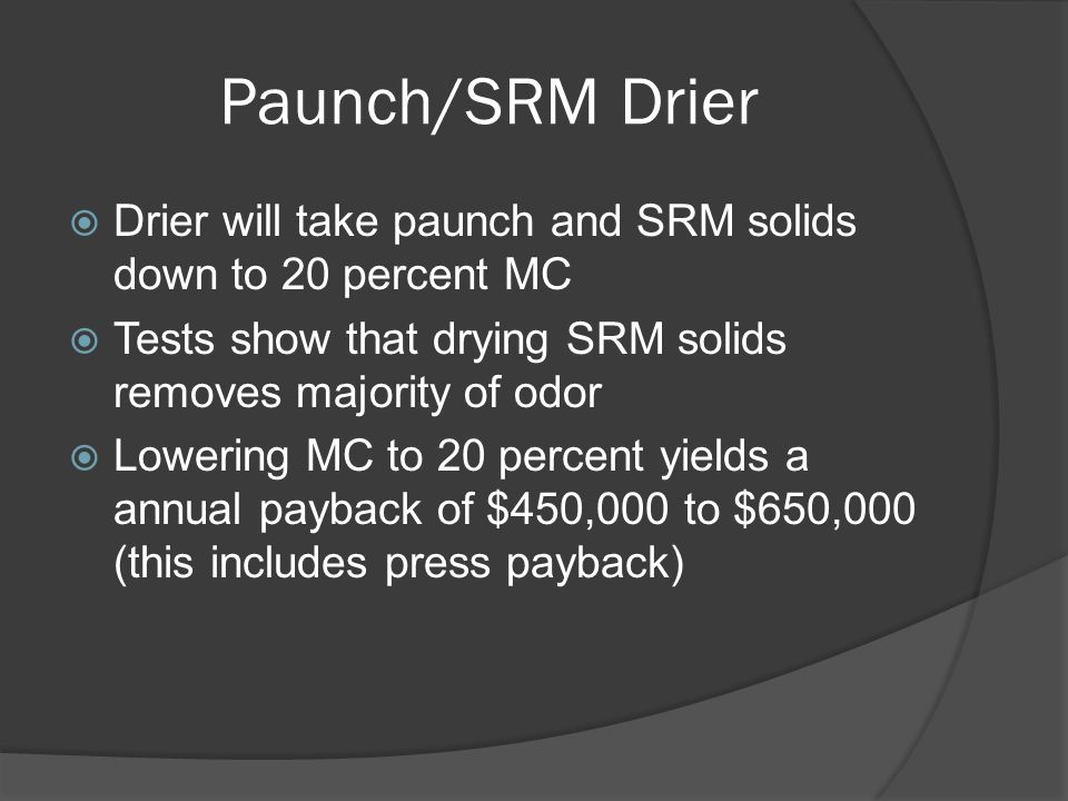 Paunch/SRM Drier  Drier will take paunch and SRM solids down to 20 percent MC  Tests show that drying SRM solids removes majority of odor  Lowering MC to 20 percent yields a annual payback of $450,000 to $650,000 (this includes press payback)