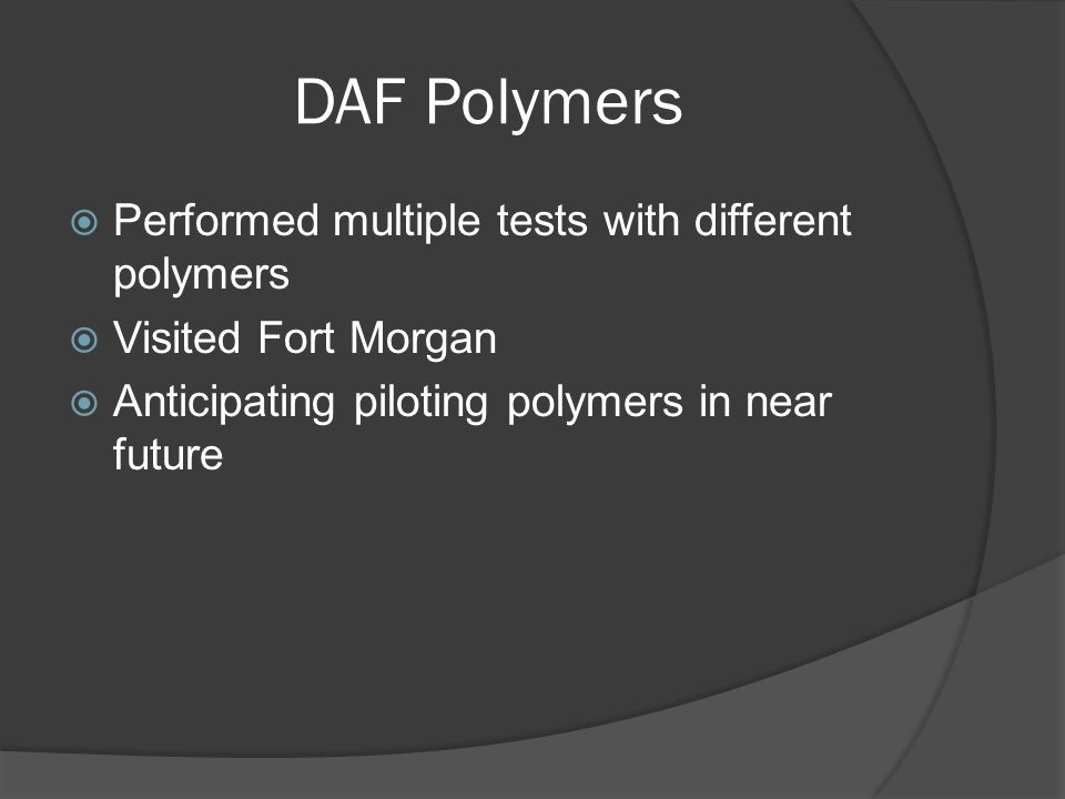 DAF Polymers  Performed multiple tests with different polymers  Visited Fort Morgan  Anticipating piloting polymers in near future