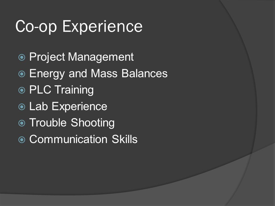 Co-op Experience  Project Management  Energy and Mass Balances  PLC Training  Lab Experience  Trouble Shooting  Communication Skills