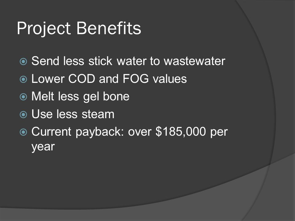 Project Benefits  Send less stick water to wastewater  Lower COD and FOG values  Melt less gel bone  Use less steam  Current payback: over $185,000 per year