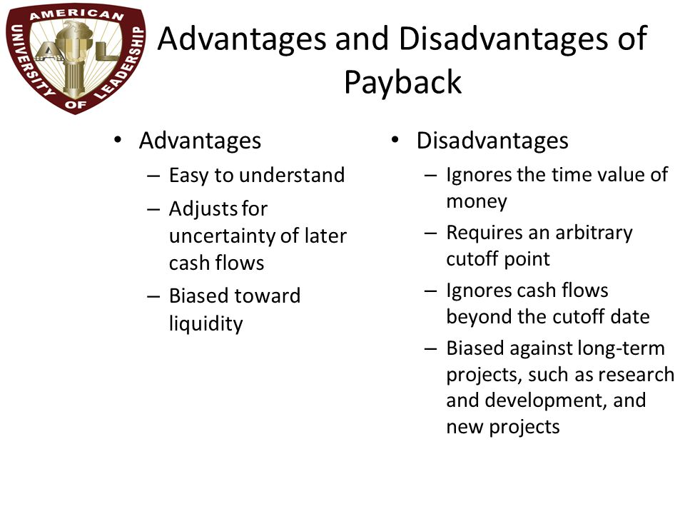 Advantages and Disadvantages of Payback Advantages – Easy to understand – Adjusts for uncertainty of later cash flows – Biased toward liquidity Disadvantages – Ignores the time value of money – Requires an arbitrary cutoff point – Ignores cash flows beyond the cutoff date – Biased against long-term projects, such as research and development, and new projects