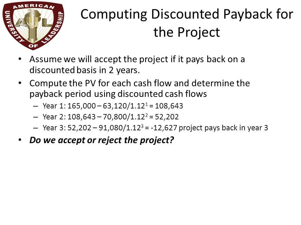 Computing Discounted Payback for the Project Assume we will accept the project if it pays back on a discounted basis in 2 years.