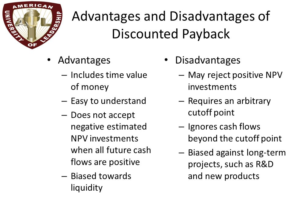 Advantages and Disadvantages of Discounted Payback Advantages – Includes time value of money – Easy to understand – Does not accept negative estimated NPV investments when all future cash flows are positive – Biased towards liquidity Disadvantages – May reject positive NPV investments – Requires an arbitrary cutoff point – Ignores cash flows beyond the cutoff point – Biased against long-term projects, such as R&D and new products