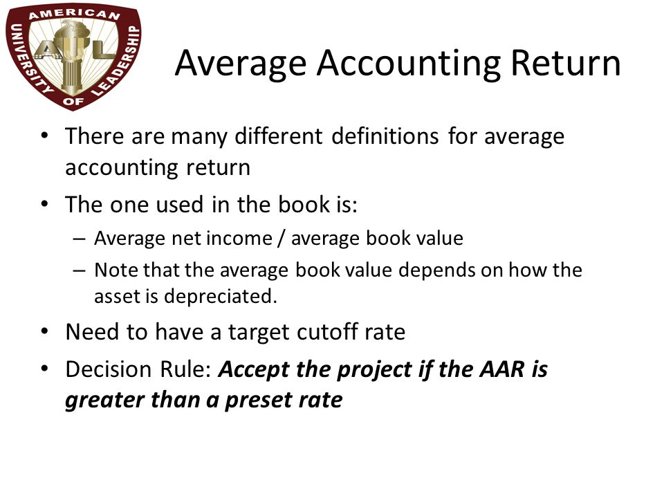 Average Accounting Return There are many different definitions for average accounting return The one used in the book is: – Average net income / average book value – Note that the average book value depends on how the asset is depreciated.