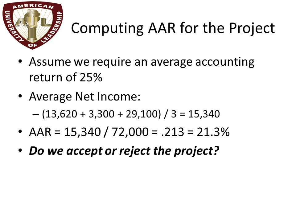 Computing AAR for the Project Assume we require an average accounting return of 25% Average Net Income: – (13,620 + 3,300 + 29,100) / 3 = 15,340 AAR = 15,340 / 72,000 =.213 = 21.3% Do we accept or reject the project