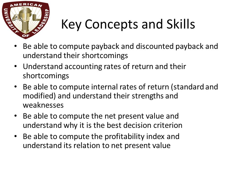 Key Concepts and Skills Be able to compute payback and discounted payback and understand their shortcomings Understand accounting rates of return and