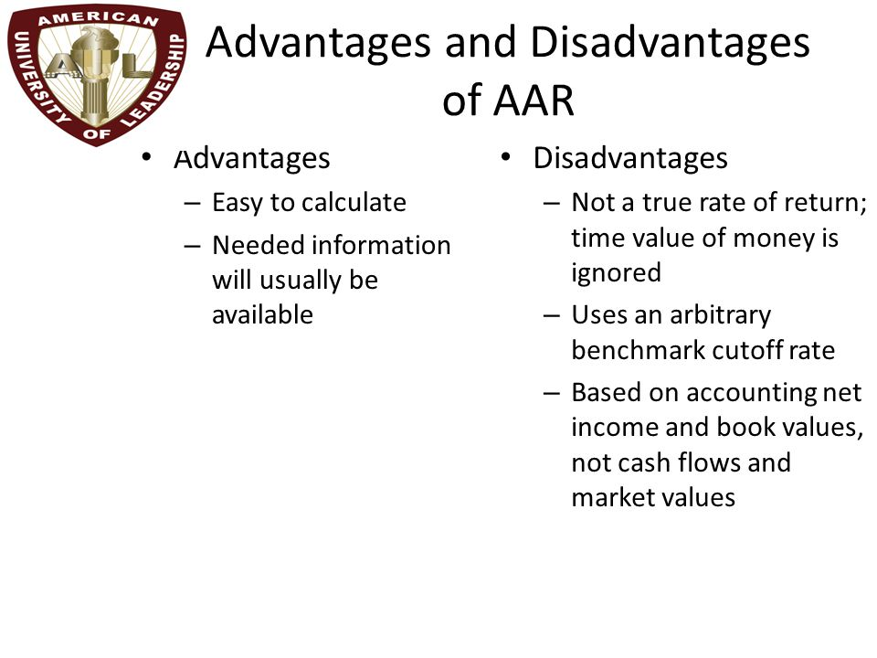 Advantages and Disadvantages of AAR Advantages – Easy to calculate – Needed information will usually be available Disadvantages – Not a true rate of return; time value of money is ignored – Uses an arbitrary benchmark cutoff rate – Based on accounting net income and book values, not cash flows and market values