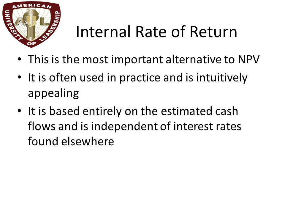 Internal Rate of Return This is the most important alternative to NPV It is often used in practice and is intuitively appealing It is based entirely o