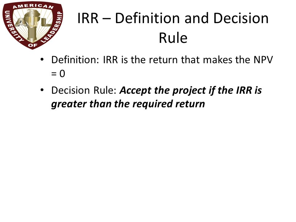 Computing IRR for the Project If you do not have a financial calculator, then this becomes a trial and error process Calculator – Enter the cash flows as you did with NPV – Press IRR and then CPT – IRR = 16.13% > 12% required return Do we accept or reject the project?