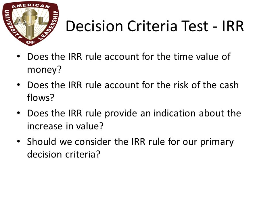 Advantages of IRR Knowing a return is intuitively appealing It is a simple way to communicate the value of a project to someone who doesn't know all the estimation details If the IRR is high enough, you may not need to estimate a required return, which is often a difficult task