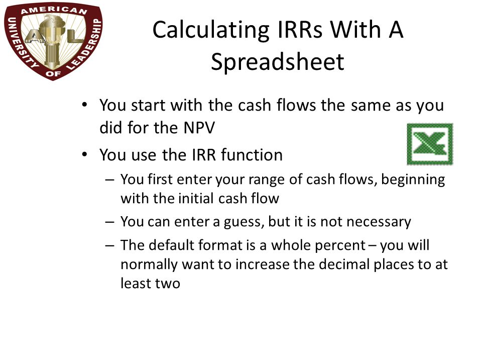 Calculating IRRs With A Spreadsheet You start with the cash flows the same as you did for the NPV You use the IRR function – You first enter your range of cash flows, beginning with the initial cash flow – You can enter a guess, but it is not necessary – The default format is a whole percent – you will normally want to increase the decimal places to at least two