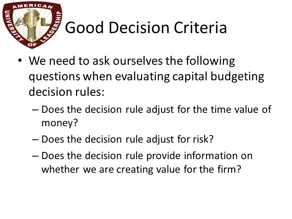 Good Decision Criteria We need to ask ourselves the following questions when evaluating capital budgeting decision rules: – Does the decision rule adj