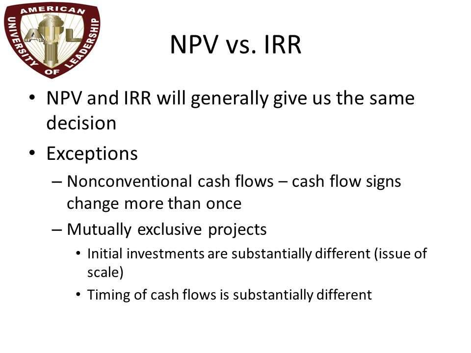 NPV vs. IRR NPV and IRR will generally give us the same decision Exceptions – Nonconventional cash flows – cash flow signs change more than once – Mut