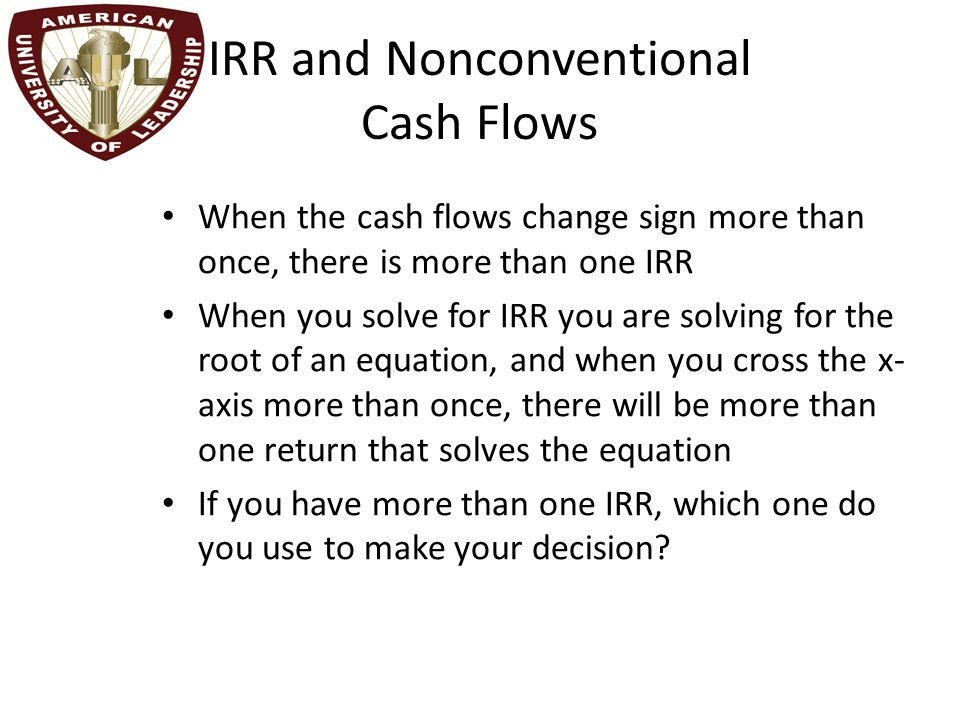 IRR and Nonconventional Cash Flows When the cash flows change sign more than once, there is more than one IRR When you solve for IRR you are solving for the root of an equation, and when you cross the x- axis more than once, there will be more than one return that solves the equation If you have more than one IRR, which one do you use to make your decision?