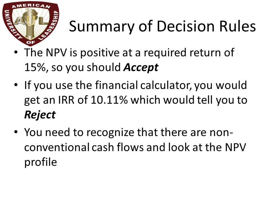 Summary of Decision Rules The NPV is positive at a required return of 15%, so you should Accept If you use the financial calculator, you would get an