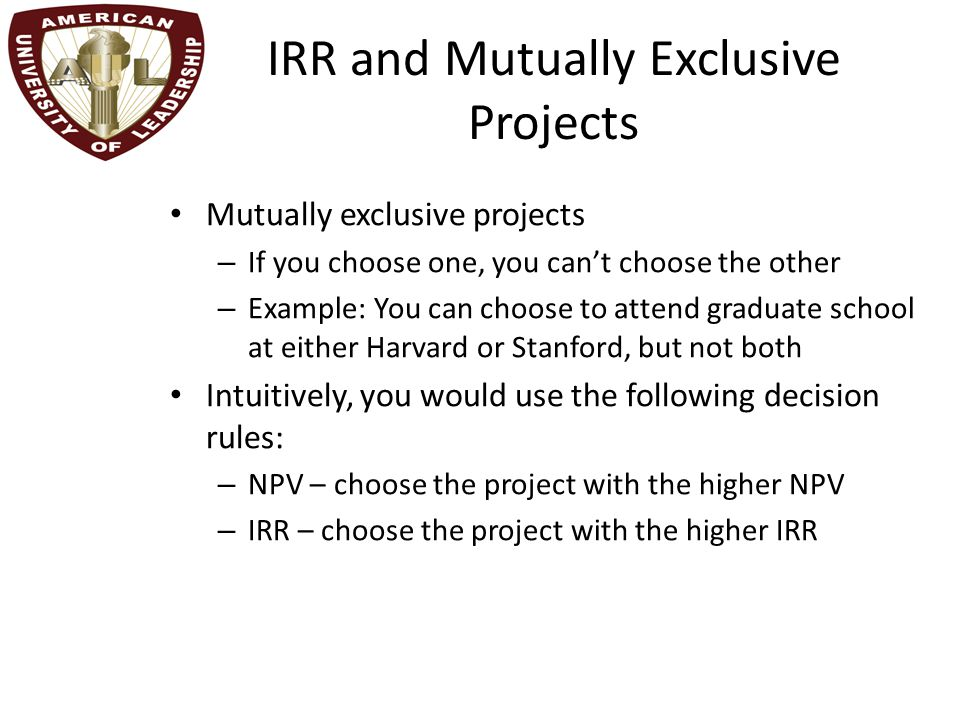 IRR and Mutually Exclusive Projects Mutually exclusive projects – If you choose one, you can't choose the other – Example: You can choose to attend graduate school at either Harvard or Stanford, but not both Intuitively, you would use the following decision rules: – NPV – choose the project with the higher NPV – IRR – choose the project with the higher IRR