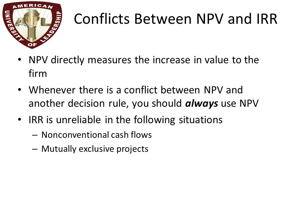 Conflicts Between NPV and IRR NPV directly measures the increase in value to the firm Whenever there is a conflict between NPV and another decision ru