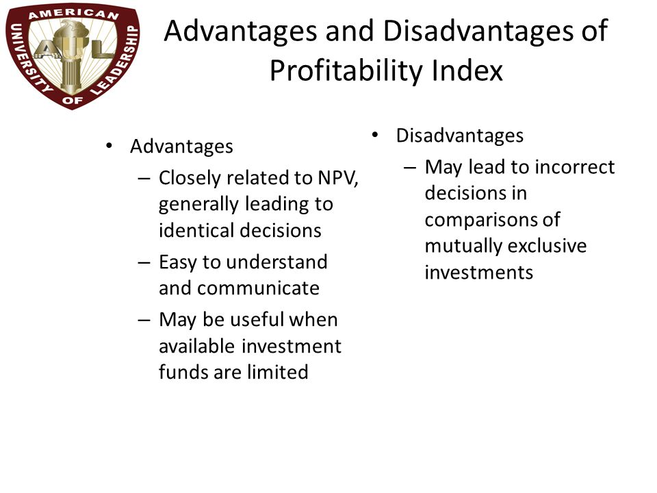 Advantages and Disadvantages of Profitability Index Advantages – Closely related to NPV, generally leading to identical decisions – Easy to understand and communicate – May be useful when available investment funds are limited Disadvantages – May lead to incorrect decisions in comparisons of mutually exclusive investments