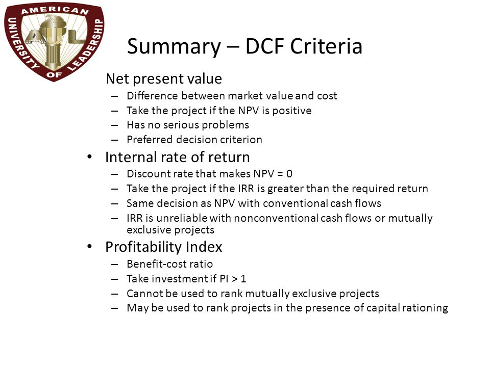 Summary – DCF Criteria Net present value – Difference between market value and cost – Take the project if the NPV is positive – Has no serious problem