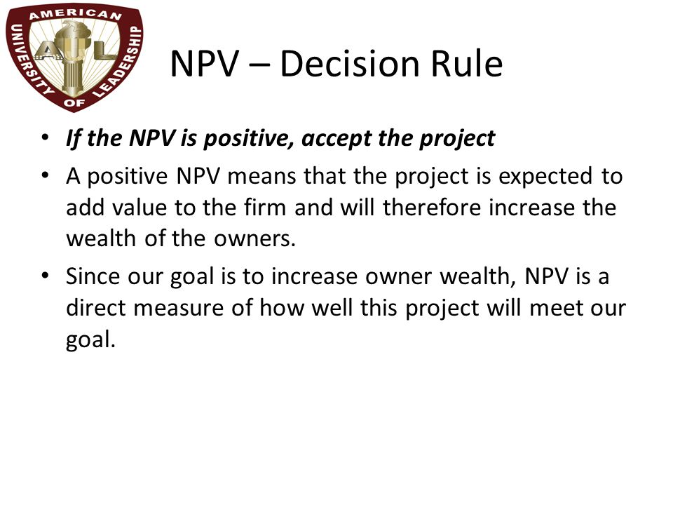NPV – Decision Rule If the NPV is positive, accept the project A positive NPV means that the project is expected to add value to the firm and will therefore increase the wealth of the owners.