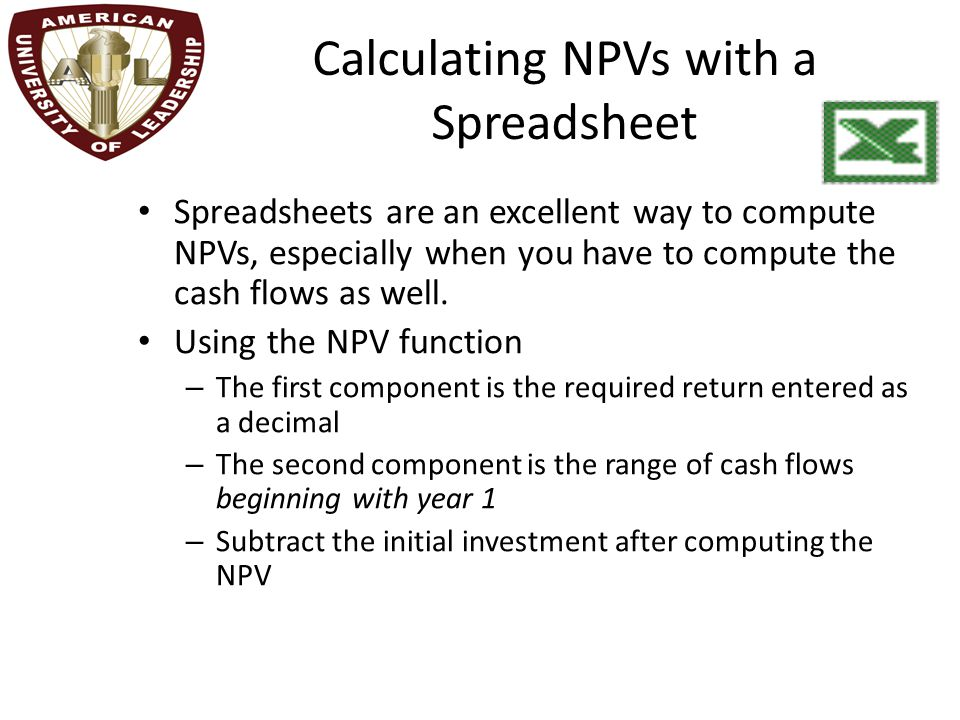 Calculating NPVs with a Spreadsheet Spreadsheets are an excellent way to compute NPVs, especially when you have to compute the cash flows as well. Usi