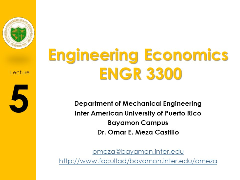 Lecture 5 Engineering Economics ENGR 3300 Department of Mechanical Engineering Inter American University of Puerto Rico Bayamon Campus Dr.