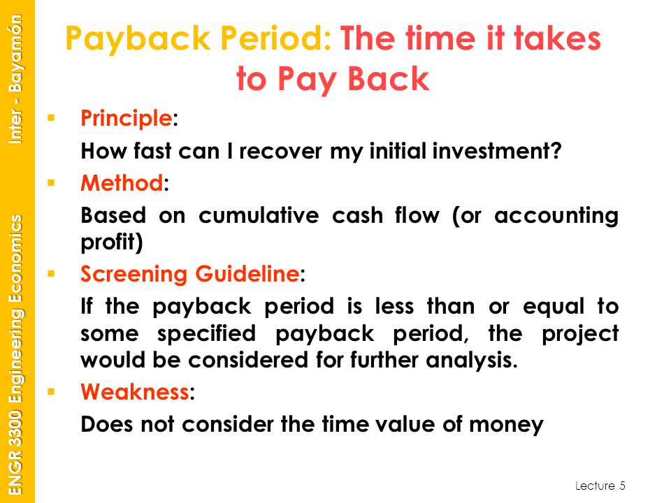 Lecture 5 ENGR 3300 Engineering Economics Inter - Bayamón Payback Period: The time it takes to Pay Back  Principle: How fast can I recover my initial investment.