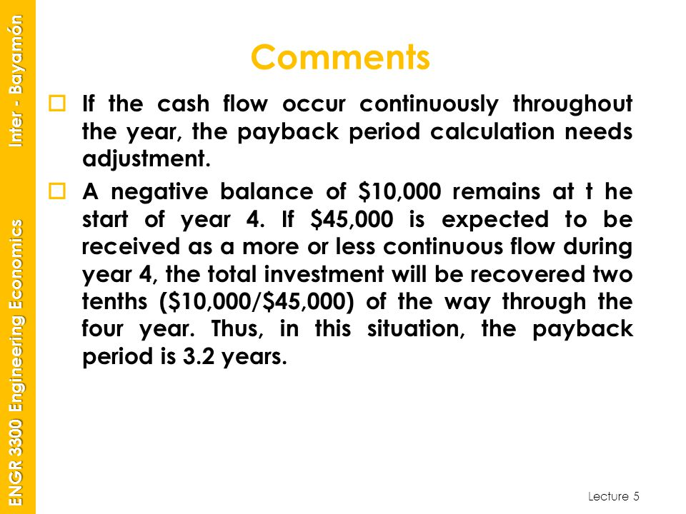 Lecture 5 ENGR 3300 Engineering Economics Inter - Bayamón Comments  If the cash flow occur continuously throughout the year, the payback period calculation needs adjustment.