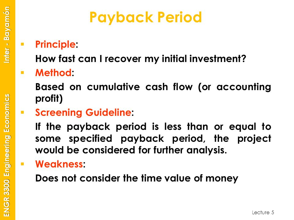 Lecture 5 ENGR 3300 Engineering Economics Inter - Bayamón Payback Period  Principle: How fast can I recover my initial investment.