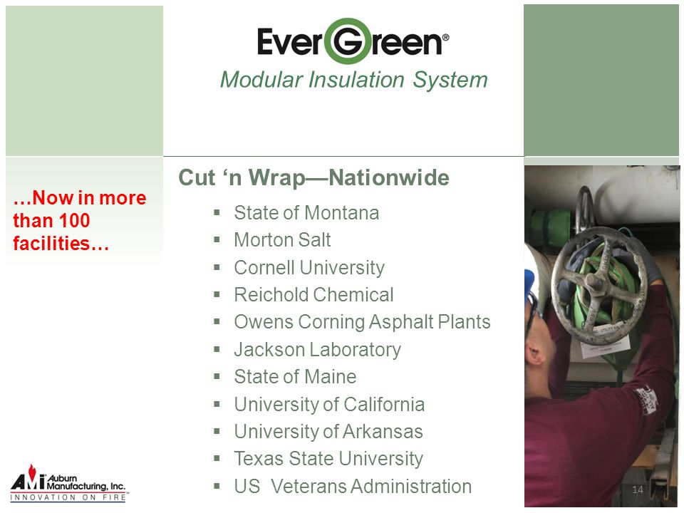 Cut 'n Wrap—Nationwide  State of Montana  Morton Salt  Cornell University  Reichold Chemical  Owens Corning Asphalt Plants  Jackson Laboratory  State of Maine  University of California  University of Arkansas  Texas State University  US Veterans Administration Modular Insulation System …Now in more than 100 facilities… 14