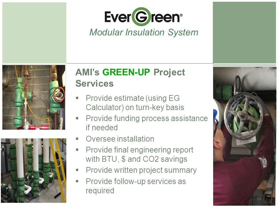AMI's GREEN-UP Project Services  Provide estimate (using EG Calculator) on turn-key basis  Provide funding process assistance if needed  Oversee installation  Provide final engineering report with BTU, $ and CO2 savings  Provide written project summary  Provide follow-up services as required Modular Insulation System 15