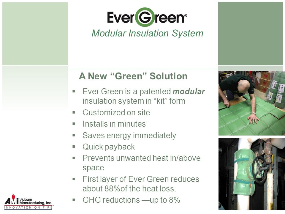A New Green Solution  Ever Green is a patented modular insulation system in kit form  Customized on site  Installs in minutes  Saves energy immediately  Quick payback  Prevents unwanted heat in/above space  First layer of Ever Green reduces about 88%of the heat loss.