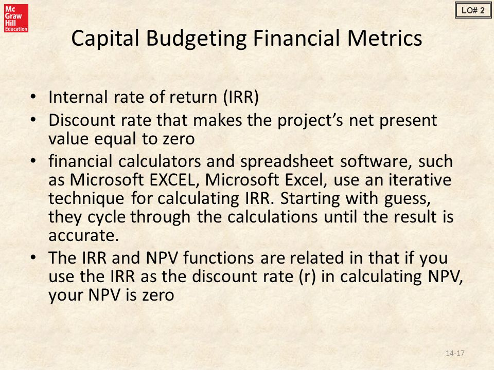 Capital Budgeting Financial Metrics Internal rate of return (IRR) Discount rate that makes the project's net present value equal to zero financial calculators and spreadsheet software, such as Microsoft EXCEL, Microsoft Excel, use an iterative technique for calculating IRR.