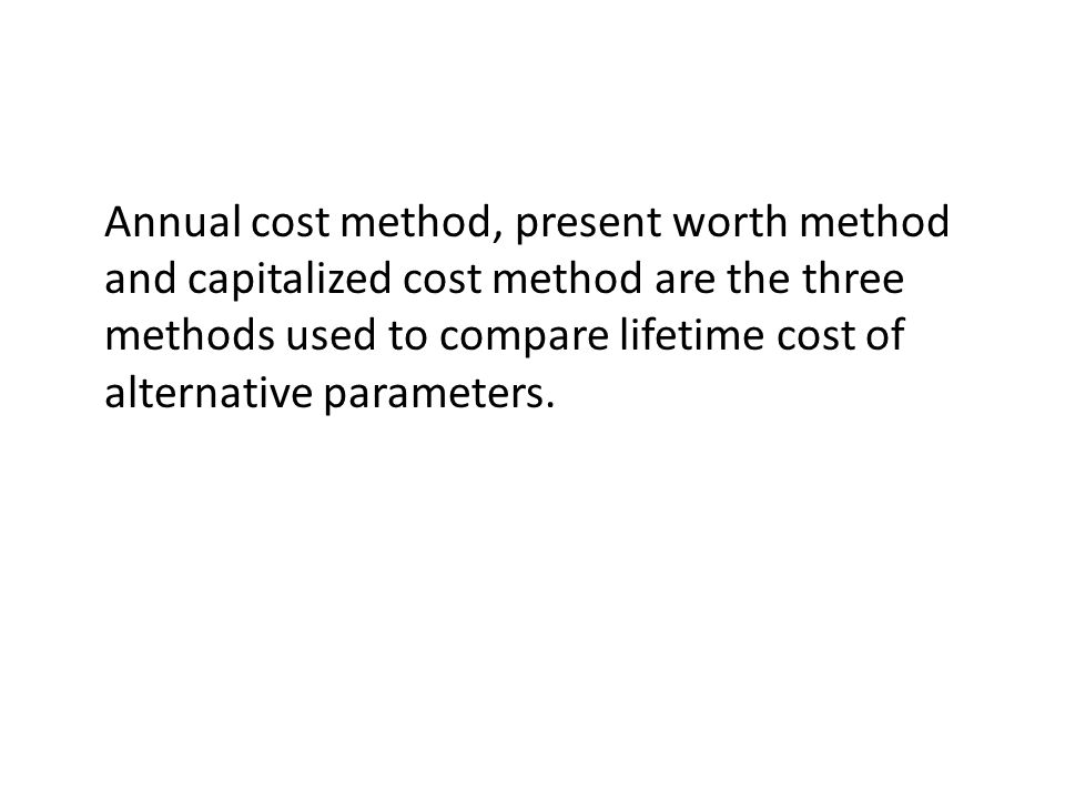 Annual cost method, present worth method and capitalized cost method are the three methods used to compare lifetime cost of alternative parameters.