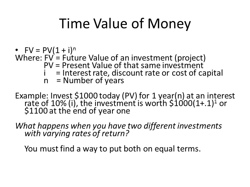 Time Value of Money FV = PV(1 + i) n Where: FV = Future Value of an investment (project) PV = Present Value of that same investment i = Interest rate, discount rate or cost of capital n = Number of years Example: Invest $1000 today (PV) for 1 year(n) at an interest rate of 10% (i), the investment is worth $1000(1+.1) 1 or $1100 at the end of year one What happens when you have two different investments with varying rates of return.