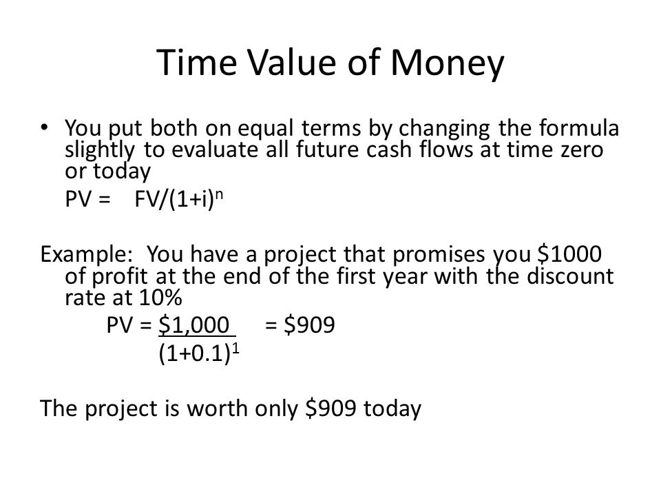 Time Value of Money You put both on equal terms by changing the formula slightly to evaluate all future cash flows at time zero or today PV = FV/(1+i)