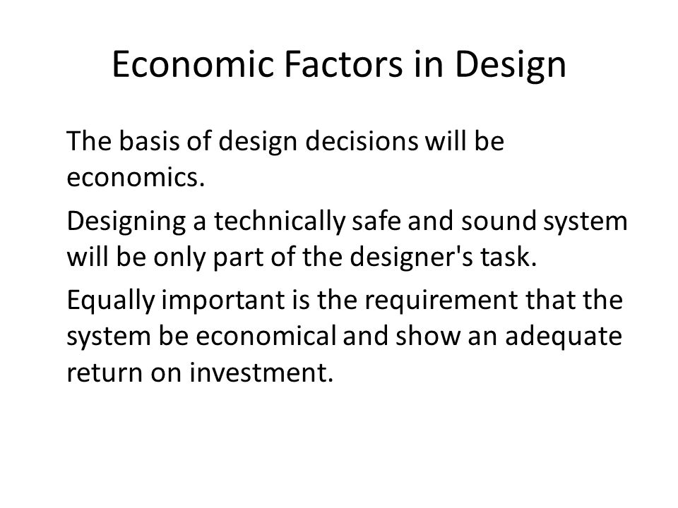 Economic Factors in Design The basis of design decisions will be economics. Designing a technically safe and sound system will be only part of the des