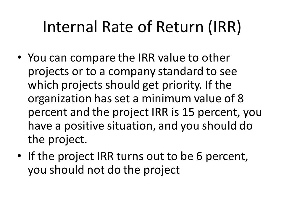Internal Rate of Return (IRR) You can compare the IRR value to other projects or to a company standard to see which projects should get priority.