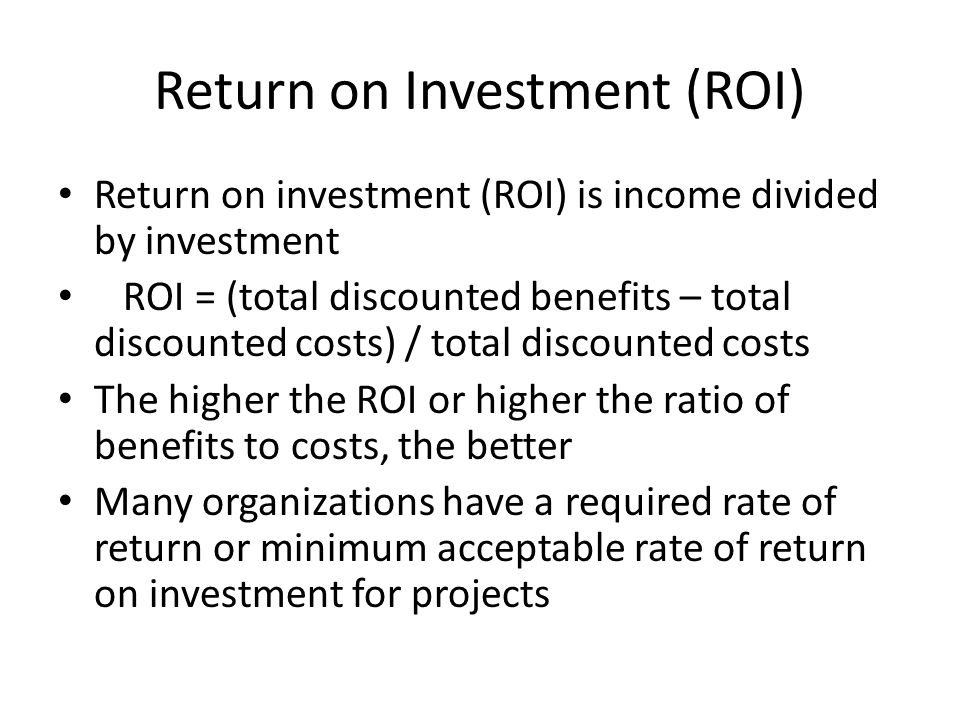 Return on Investment (ROI) Return on investment (ROI) is income divided by investment ROI = (total discounted benefits – total discounted costs) / total discounted costs The higher the ROI or higher the ratio of benefits to costs, the better Many organizations have a required rate of return or minimum acceptable rate of return on investment for projects