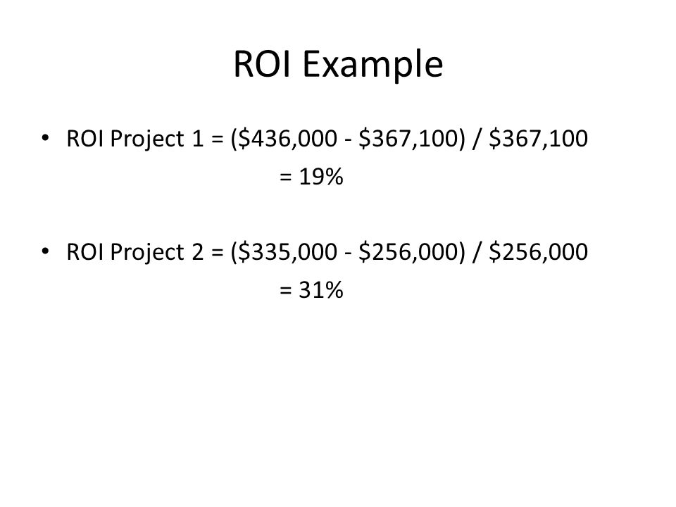 ROI Project 1 = ($436,000 - $367,100) / $367,100 = 19% ROI Project 2 = ($335,000 - $256,000) / $256,000 = 31%