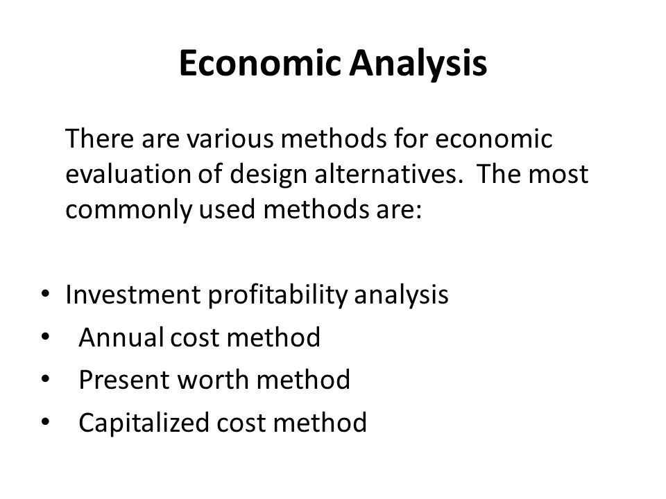 Economic Analysis There are various methods for economic evaluation of design alternatives. The most commonly used methods are: Investment profitabili