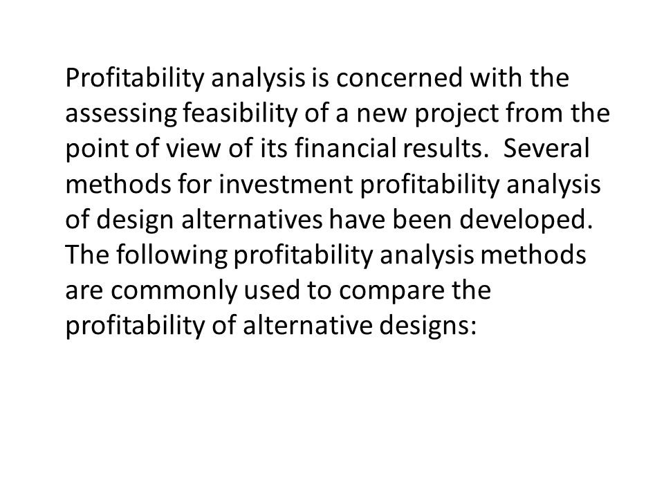 Profitability analysis is concerned with the assessing feasibility of a new project from the point of view of its financial results. Several methods f
