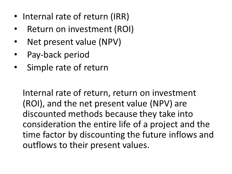 Internal rate of return (IRR) Return on investment (ROI) Net present value (NPV) Pay-back period Simple rate of return Internal rate of return, return on investment (ROI), and the net present value (NPV) are discounted methods because they take into consideration the entire life of a project and the time factor by discounting the future inflows and outflows to their present values.
