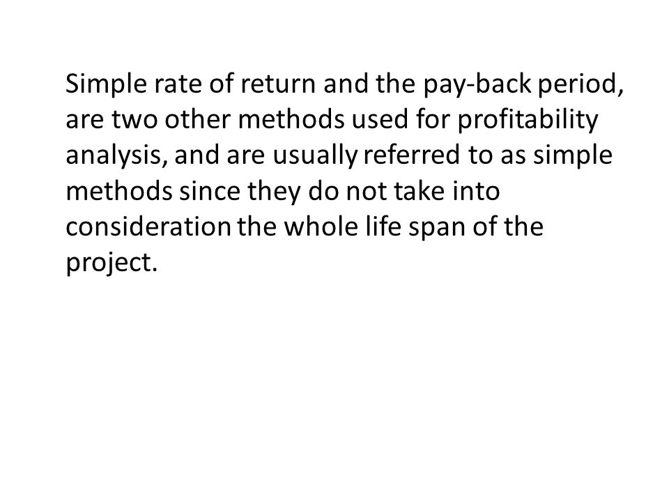 Simple rate of return and the pay-back period, are two other methods used for profitability analysis, and are usually referred to as simple methods si