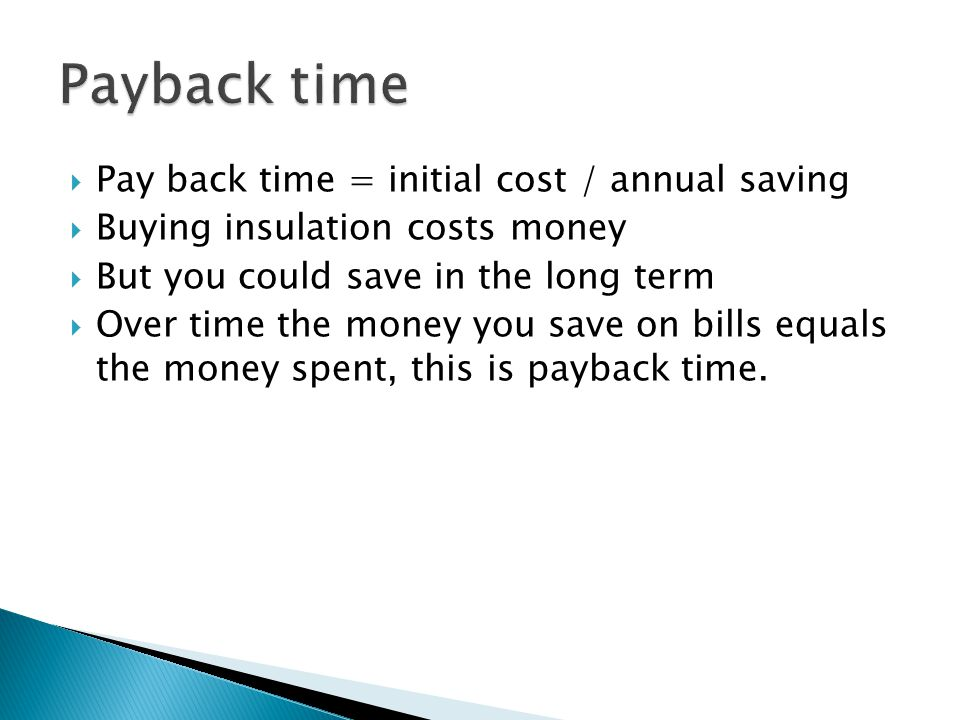  Pay back time = initial cost / annual saving  Buying insulation costs money  But you could save in the long term  Over time the money you save on