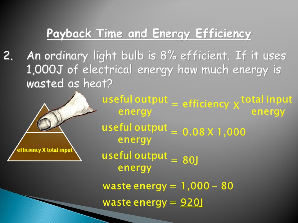 useful output efficiency X total input 2.An ordinary light bulb is 8% efficient. If it uses 1,000J of electrical energy how much energy is wasted as h