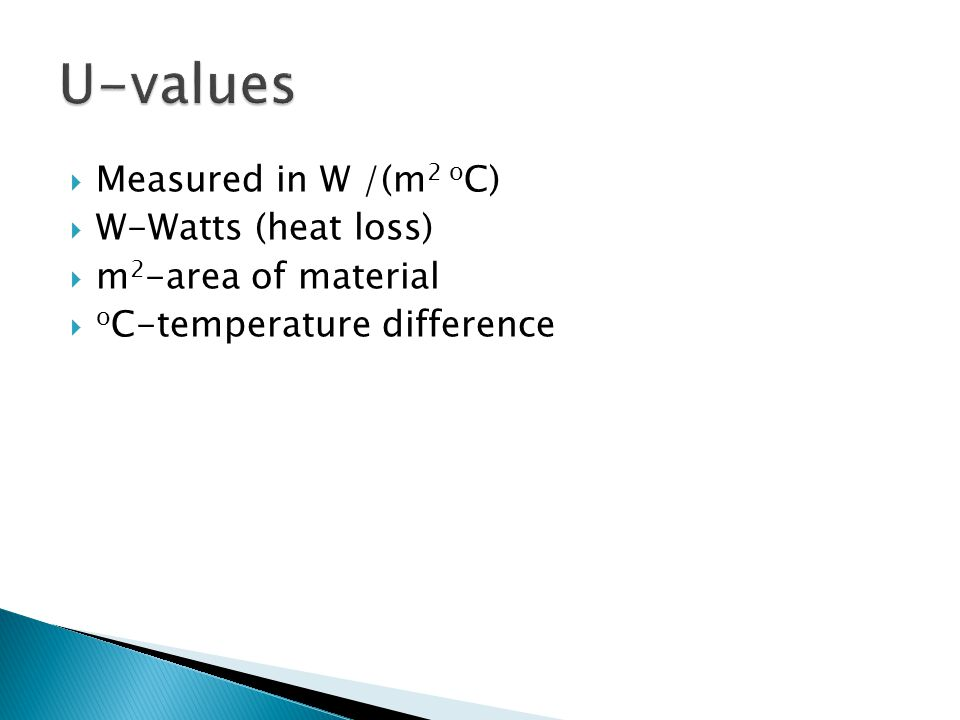  25Wats  Area of material 2m 2  Temperature difference 20 o C  U value = 25 / (2x20)  U=0.625 W/(m 2 o c)  This is a low U value, a good insulator.
