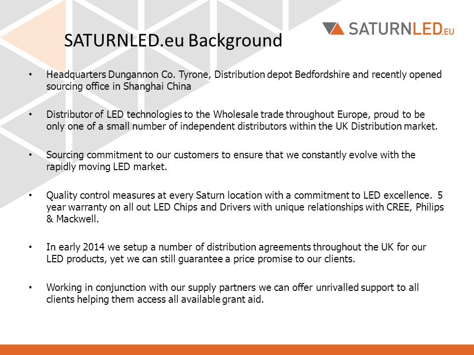 SATURNLED.eu Background Headquarters Dungannon Co. Tyrone, Distribution depot Bedfordshire and recently opened sourcing office in Shanghai China Distr