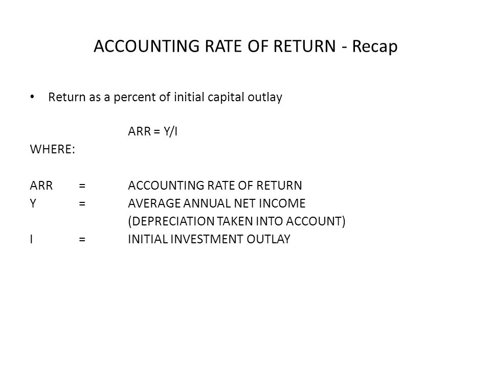 ACCOUNTING RATE OF RETURN - Recap Return as a percent of initial capital outlay ARR = Y/I WHERE: ARR=ACCOUNTING RATE OF RETURN Y=AVERAGE ANNUAL NET IN